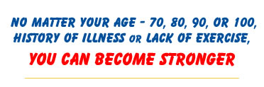 No matter your age - 70, 80, 90, history of illness or lack of exercise - You Can Become Stronger